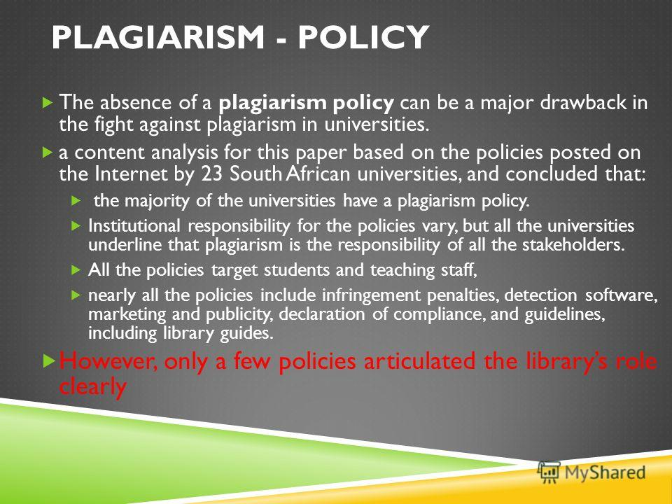 PLAGIARISM - POLICY The absence of a plagiarism policy can be a major drawback in the fight against plagiarism in universities. a content analysis for this paper based on the policies posted on the Internet by 23 South African universities, and concl
