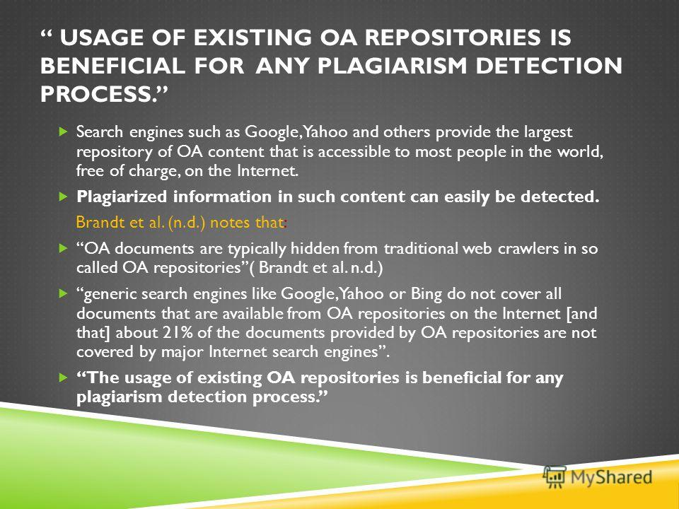 USAGE OF EXISTING OA REPOSITORIES IS BENEFICIAL FOR ANY PLAGIARISM DETECTION PROCESS. Search engines such as Google, Yahoo and others provide the largest repository of OA content that is accessible to most people in the world, free of charge, on the