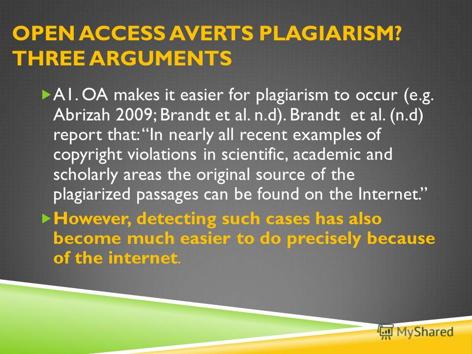 OPEN ACCESS AVERTS PLAGIARISM? THREE ARGUMENTS A1. OA makes it easier for plagiarism to occur (e.g. Abrizah 2009; Brandt et al. n.d). Brandt et al. (n.d) report that: In nearly all recent examples of copyright violations in scientific, academic and s