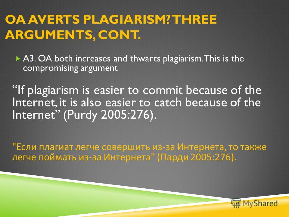 OA AVERTS PLAGIARISM? THREE ARGUMENTS, CONT. A3. OA both increases and thwarts plagiarism. This is the compromising argument If plagiarism is easier to commit because of the Internet, it is also easier to catch because of the Internet (Purdy 2005:276