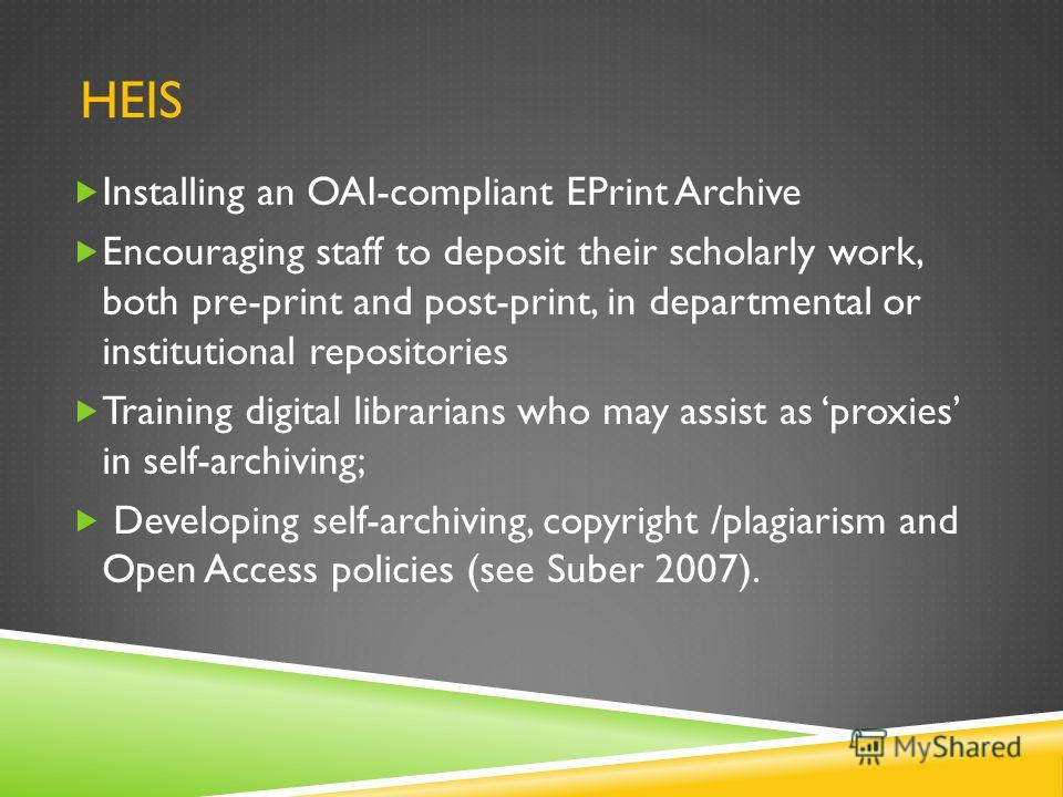 HEIS Installing an OAI-compliant EPrint Archive Encouraging staff to deposit their scholarly work, both pre-print and post-print, in departmental or institutional repositories Training digital librarians who may assist as proxies in self-archiving; D