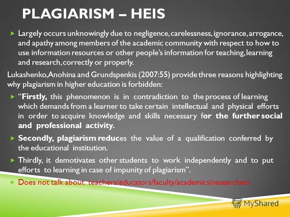 PLAGIARISM – HEIS Largely occurs unknowingly due to negligence, carelessness, ignorance, arrogance, and apathy among members of the academic community with respect to how to use information resources or other peoples information for teaching, learnin
