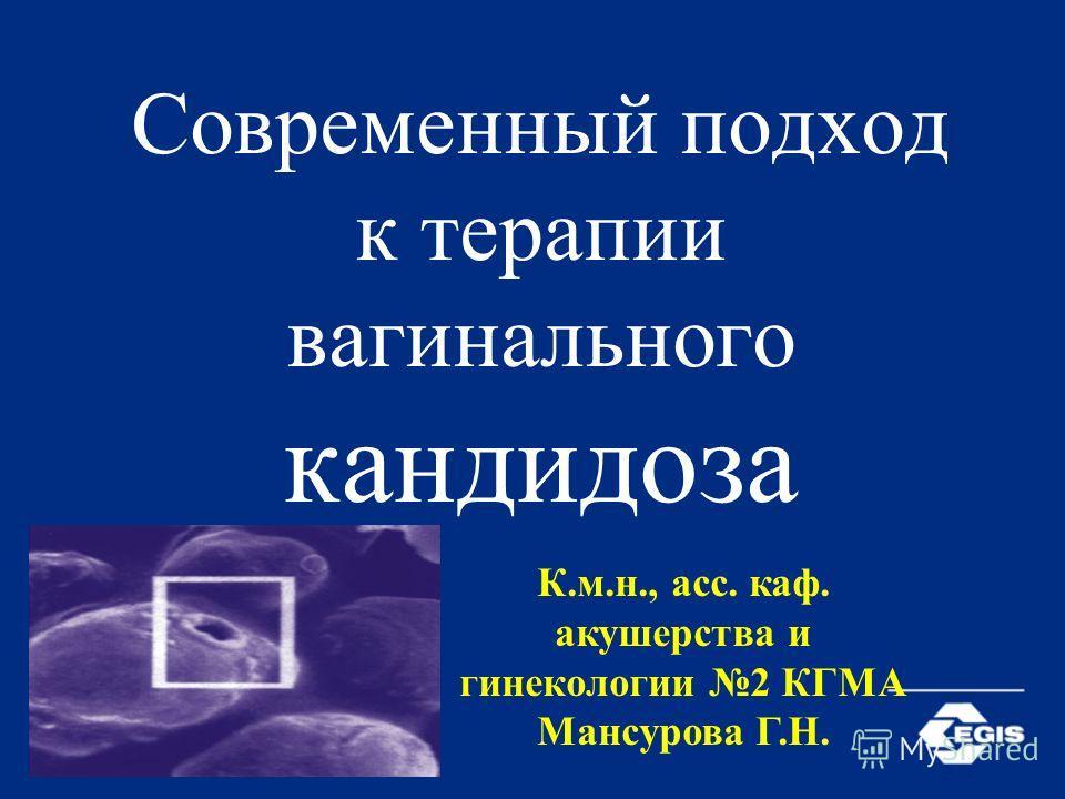 Современный подход к терапии вагинального кандидоза К.м.н., асс. каф. акушерства и гинекологии 2 КГМА Мансурова Г.Н.