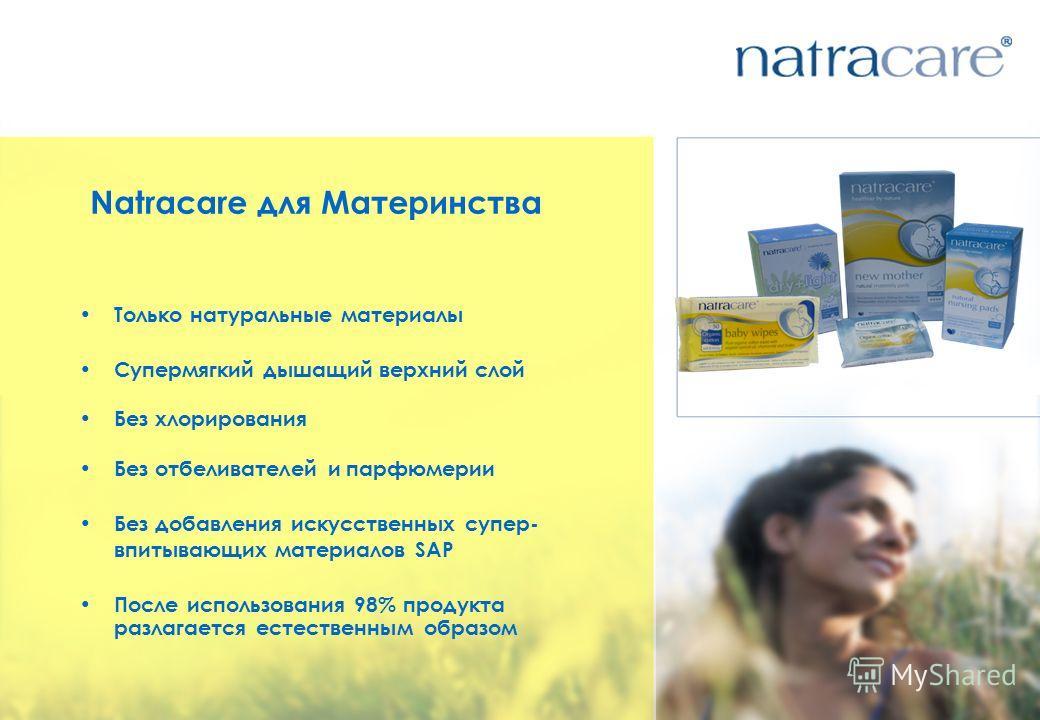 Natracare для Материнства Только натуральные материалы Супермягкий дышащий верхний слой Без хлорирования Без отбеливателей и парфюмерии Без добавления искусственных супер- впитывающих материалов SAP После использования 98% продукта разлагается естест