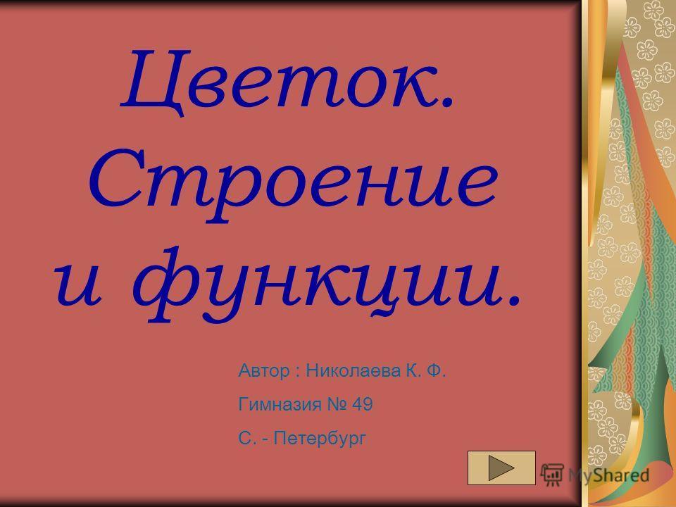 Цветок. Строение и функции. Автор : Николаева К. Ф. Гимназия 49 С. - Петербург