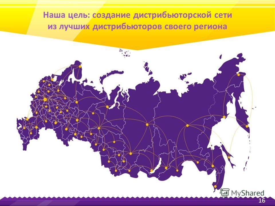 16 Наша цель: создание дистрибьюторской сети из лучших дистрибьюторов своего региона