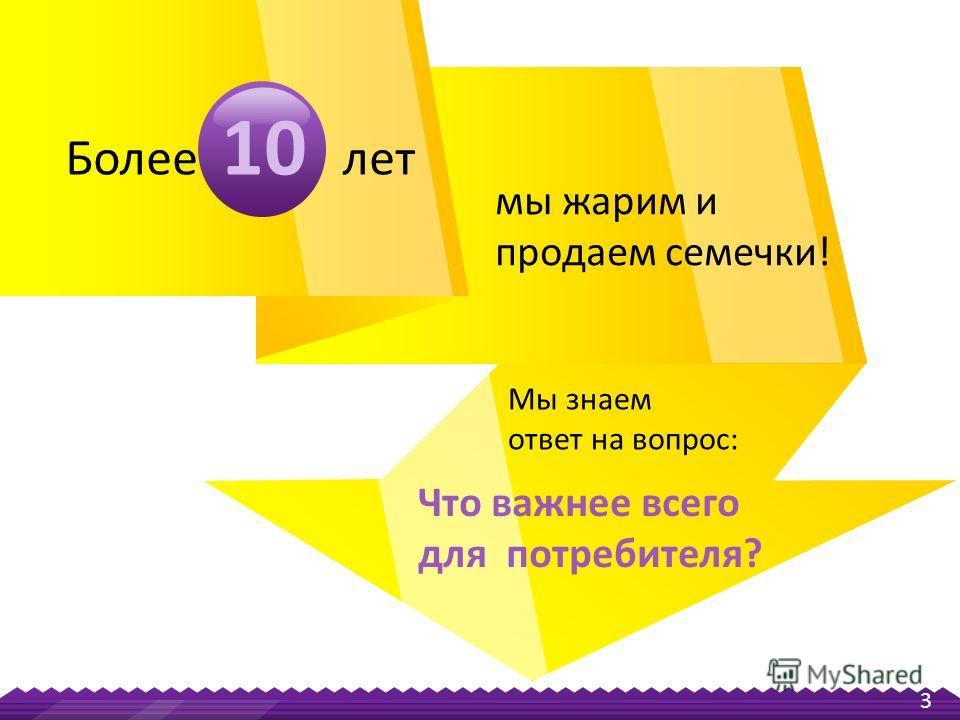 3 Мы знаем ответ на вопрос: Что важнее всего для потребителя? мы жарим и продаем семечки! Более 10 лет
