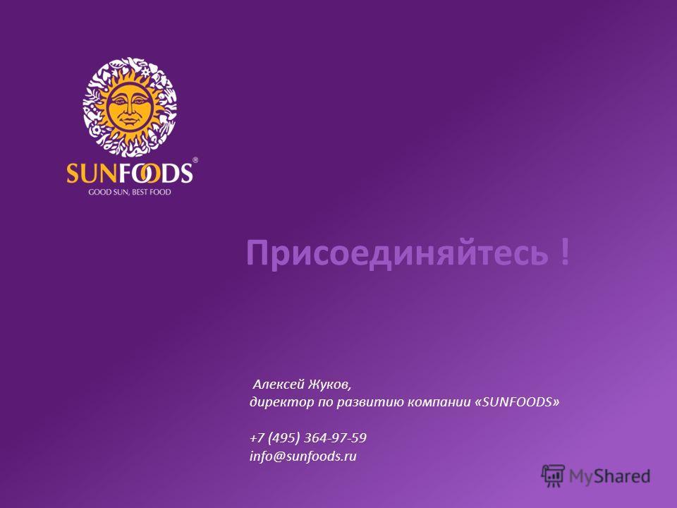 Присоединяйтесь ! Алексей Жуков, директор по развитию компании «SUNFOODS» +7 (495) 364-97-59 info@sunfoods.ru