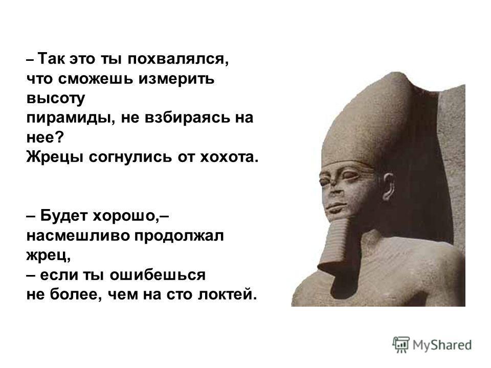 Усталый пришел чужеземец в страну Великого фараона Хапи. – Кто ты? – спросил верховный жрец. – Зовут меня Фалес. Родом я из Милета. Жрец надменно продолжал: Фалес