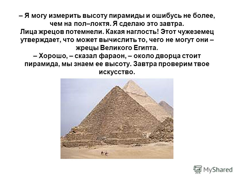 – Так это ты похвалялся, что сможешь измерить высоту пирамиды, не взбираясь на нее? Жрецы согнулись от хохота. – Будет хорошо,– насмешливо продолжал жрец, – если ты ошибешься не более, чем на сто локтей.
