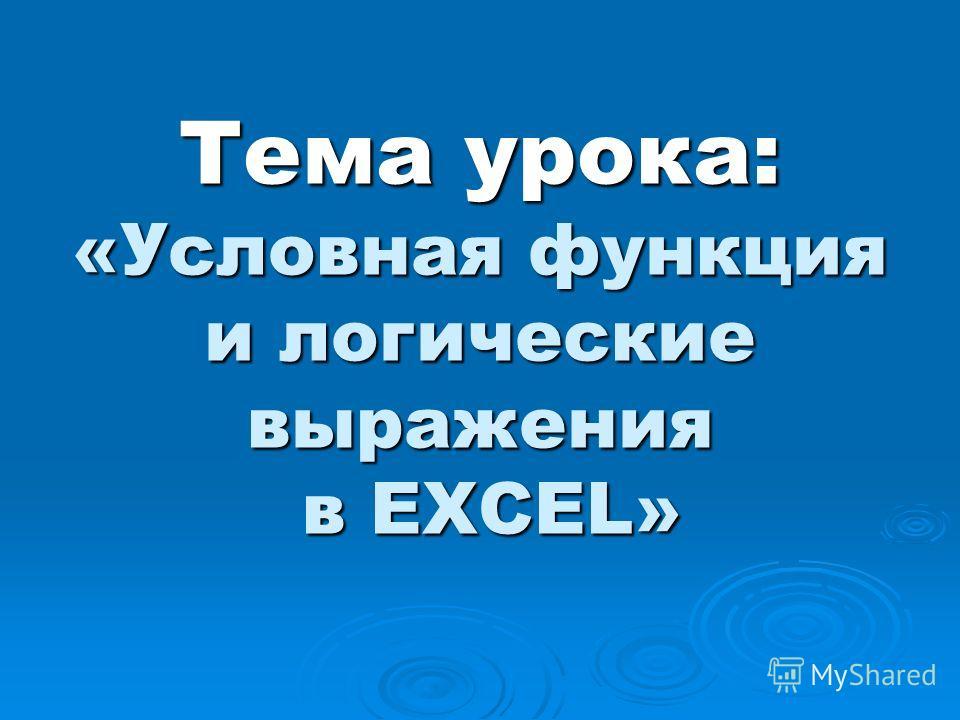 Тема урока: «Условная функция и логические выражения в EXCEL»