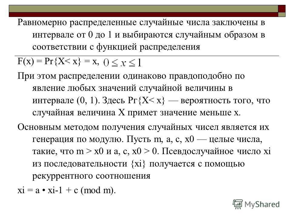 Равномерно распределенные случайные числа заключены в интервале от 0 до 1 и выбираются случайным образом в соответствии с функцией распределения F(x) = Рr{Х< х} = х, При этом распределении одинаково правдоподобно по явление любых значений случайной в