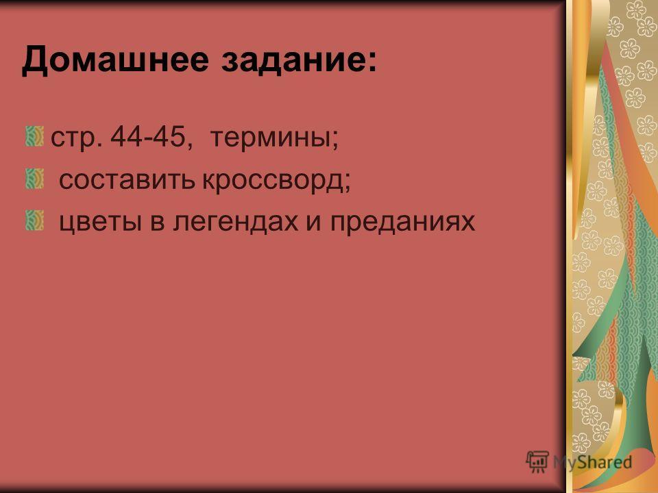 Домашнее задание: стр. 44-45, термины; составить кроссворд; цветы в легендах и преданиях