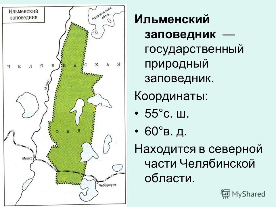 Ильменский заповедник государственный природный заповедник. Координаты: 55°с. ш. 60°в. д. Находится в северной части Челябинской области.