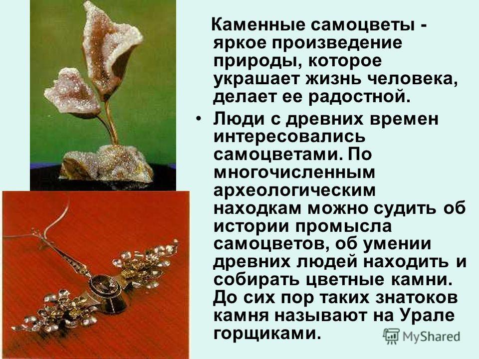 Каменные самоцветы - яркое произведение природы, которое украшает жизнь человека, делает ее радостной. Люди с древних времен интересовались самоцветами. По многочисленным археологическим находкам можно судить об истории промысла самоцветов, об умении