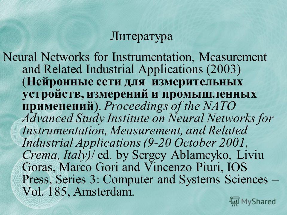 Литература Neural Networks for Instrumentation, Measurement and Related Industrial Applications (2003) (Нейронные сети для измерительных устройств, измерений и промышленных применений). Proceedings of the NATO Advanced Study Institute on Neural Netwo