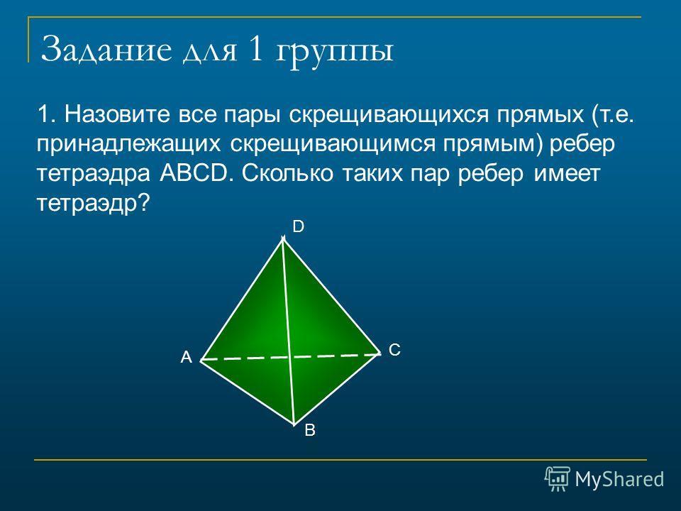 Задание для 1 группы 1. Назовите все пары скрещивающихся прямых (т.е. принадлежащих скрещивающимся прямым) ребер тетраэдра АВCD. Сколько таких пар ребер имеет тетраэдр? B A C D