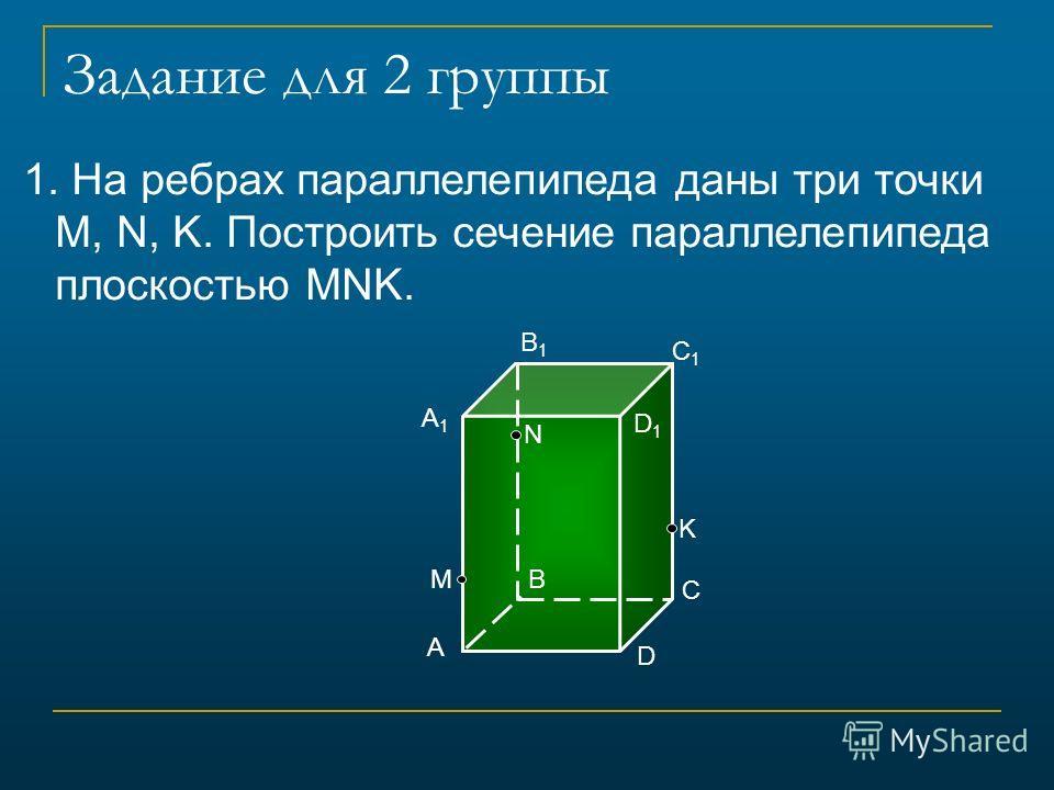 Задание для 2 группы 1. На ребрах параллелепипеда даны три точки M, N, K. Построить сечение параллелепипеда плоскостью MNK. А B C D А1А1 D1D1 C1C1 B1B1 М N K