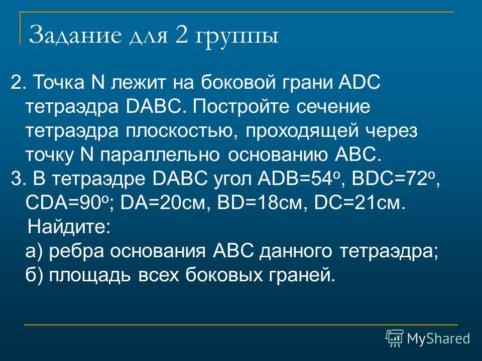Задание для 2 группы 2. Точка N лежит на боковой грани ADC тетраэдра DABC. Постройте сечение тетраэдра плоскостью, проходящей через точку N параллельно основанию ABC. 3. В тетраэдре DABC угол ADB=54 o, BDC=72 o, CDA=90 o ; DA=20см, BD=18см, DC=21см.