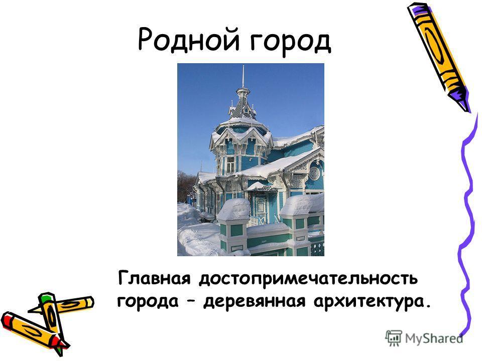 Родной город Главная достопримечательность города – деревянная архитектура.