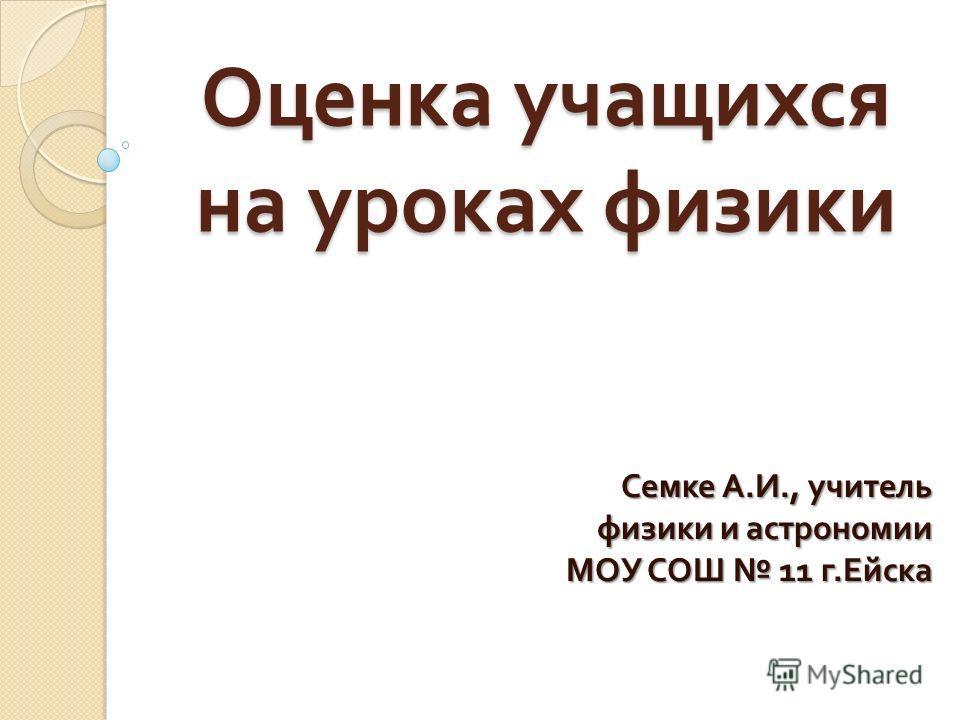 Оценка учащихся на уроках физики Семке А. И., учитель физики и астрономии МОУ СОШ 11 г. Ейска