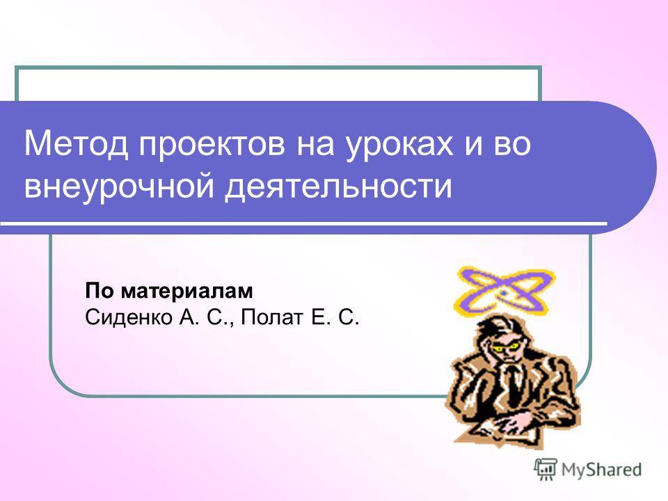 Метод проектов на уроках и во внеурочной деятельности По материалам Сиденко А. С., Полат Е. С.