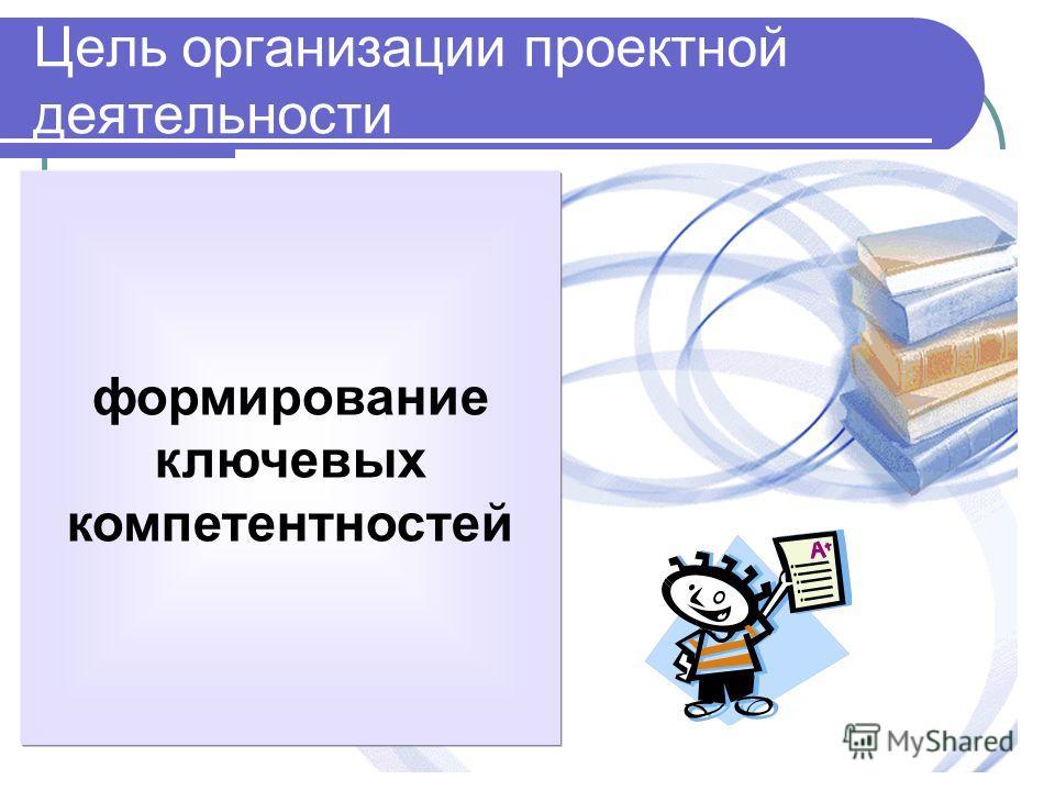 Цель организации проектной деятельности формирование ключевых компетентностей