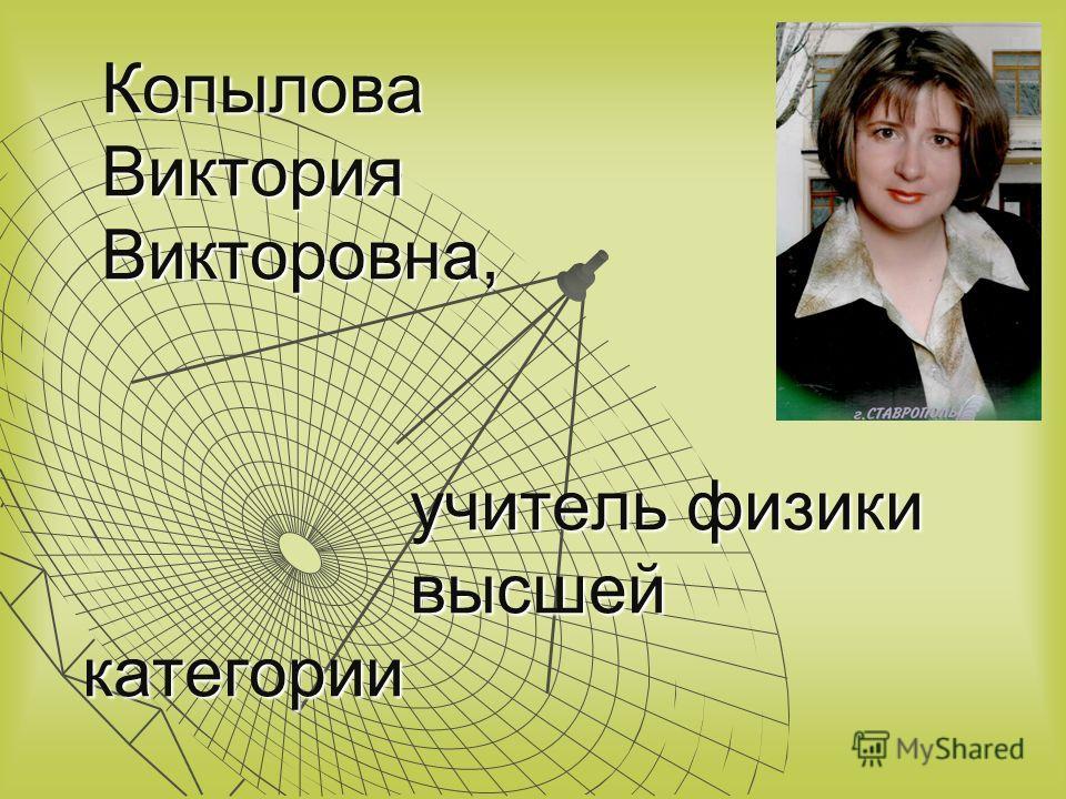 Копылова Виктория Викторовна, учитель физики высшей категории Копылова Виктория Викторовна, учитель физики высшей категории