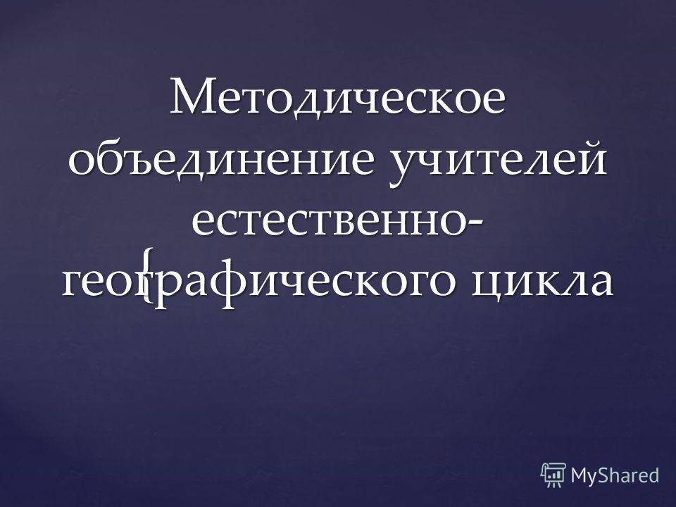 { Методическое объединение учителей естественно- географического цикла