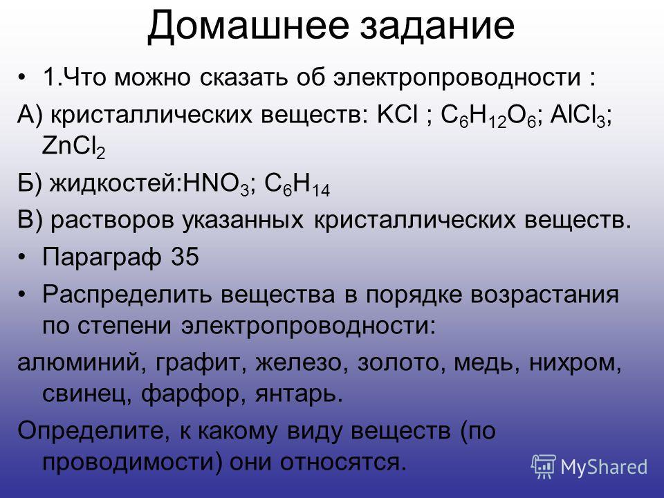 Домашнее задание 1.Что можно сказать об электропроводности : А) кристаллических веществ: KCl ; C 6 H 12 O 6 ; AlCl 3 ; ZnCl 2 Б) жидкостей:HNO 3 ; C 6 H 14 В) растворов указанных кристаллических веществ. Параграф 35 Распределить вещества в порядке во