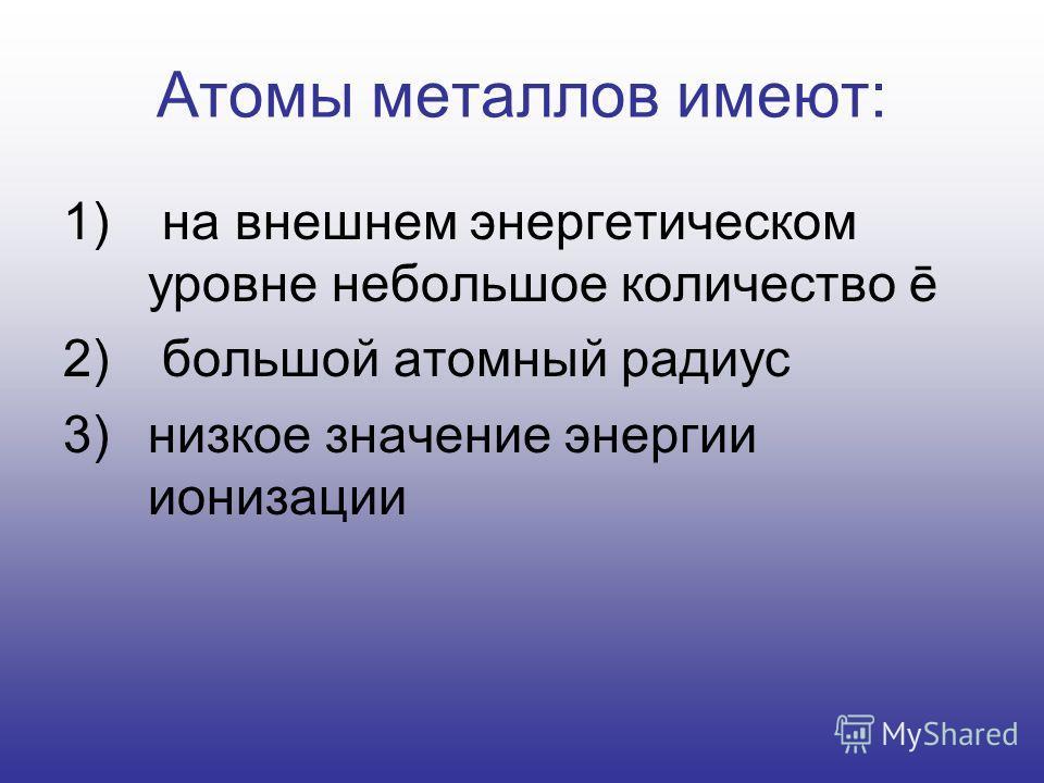 Атомы металлов имеют: 1) на внешнем энергетическом уровне небольшое количество ē 2) большой атомный радиус 3)низкое значение энергии ионизации