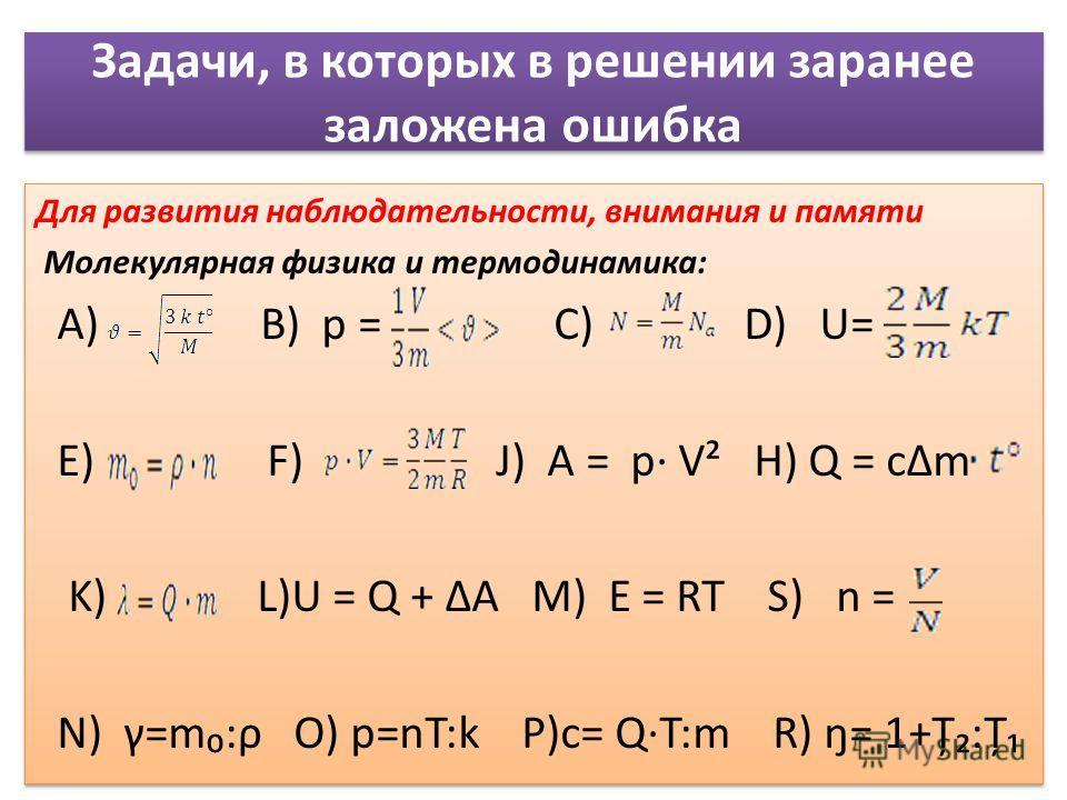 Задачи, в которых в решении заранее заложена ошибка Для развития наблюдательности, внимания и памяти Молекулярная физика и термодинамика: А) B) p = C) D) U= E) F) J) A = p V² H) Q = cm K) L)U = Q + A M) E = RT S) n = N) γ=m:ρ O) p=nT:k P)c= Q·T:m R)