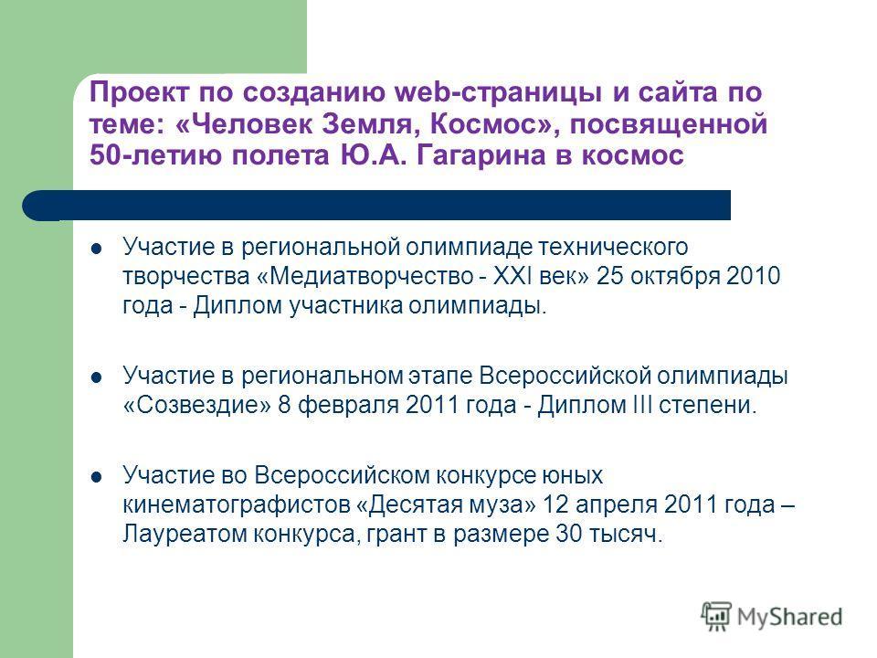Проект по созданию web-страницы и сайта по теме: «Человек Земля, Космос», посвященной 50-летию полета Ю.А. Гагарина в космос Участие в региональной олимпиаде технического творчества «Медиатворчество - ХХI век» 25 октября 2010 года - Диплом участника