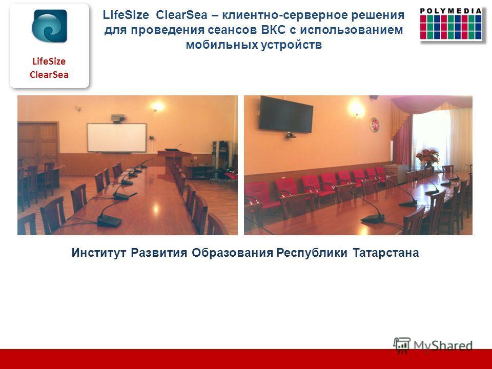 LifeSize ClearSea Институт Развития Образования Республики Татарстана LifeSize ClearSea – клиентно-серверное решения для проведения сеансов ВКС с использованием мобильных устройств