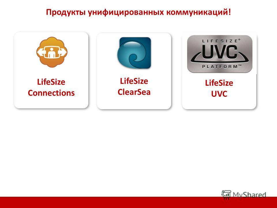 LifeSize Connections LifeSize ClearSea LifeSize UVC Продукты унифицированных коммуникаций!