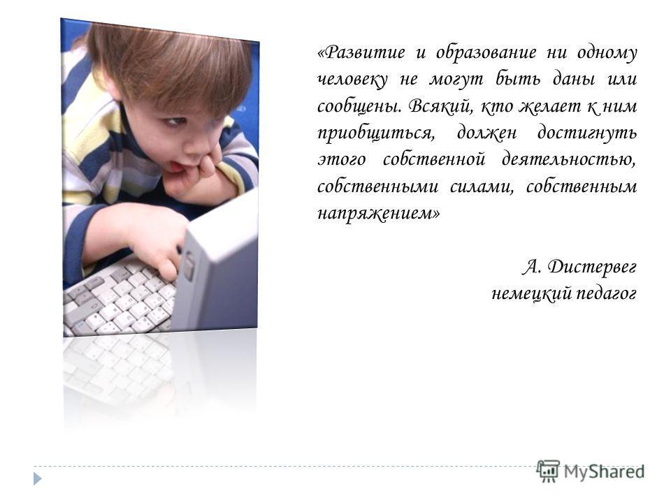 «Развитие и образование ни одному человеку не могут быть даны или сообщены. Всякий, кто желает к ним приобщиться, должен достигнуть этого собственной деятельностью, собственными силами, собственным напряжением» А. Дистервег немецкий педагог