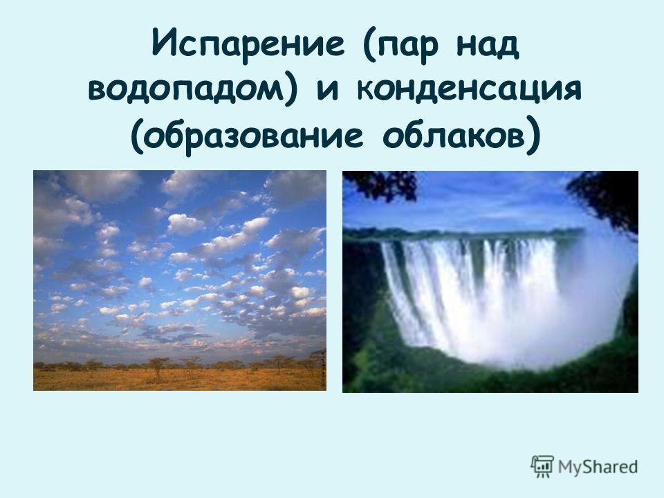 Испарение (пар над водопадом) и конденсация (образование облаков )