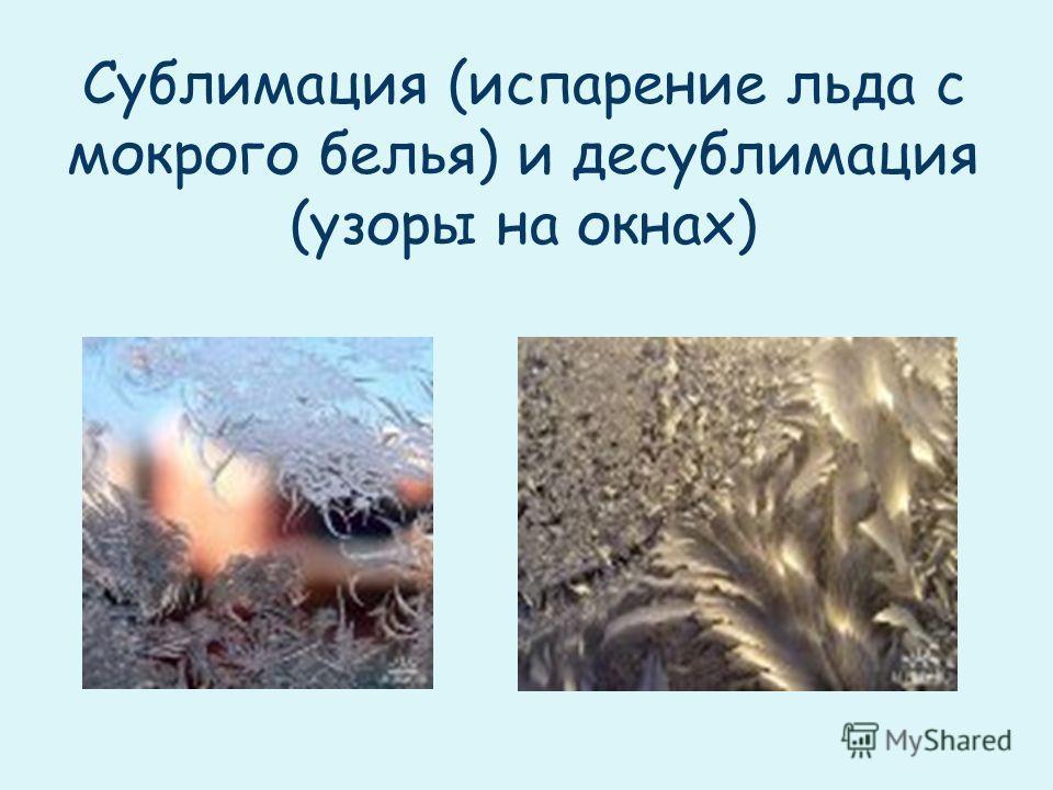 Сублимация (испарение льда с мокрого белья) и десублимация (узоры на окнах)