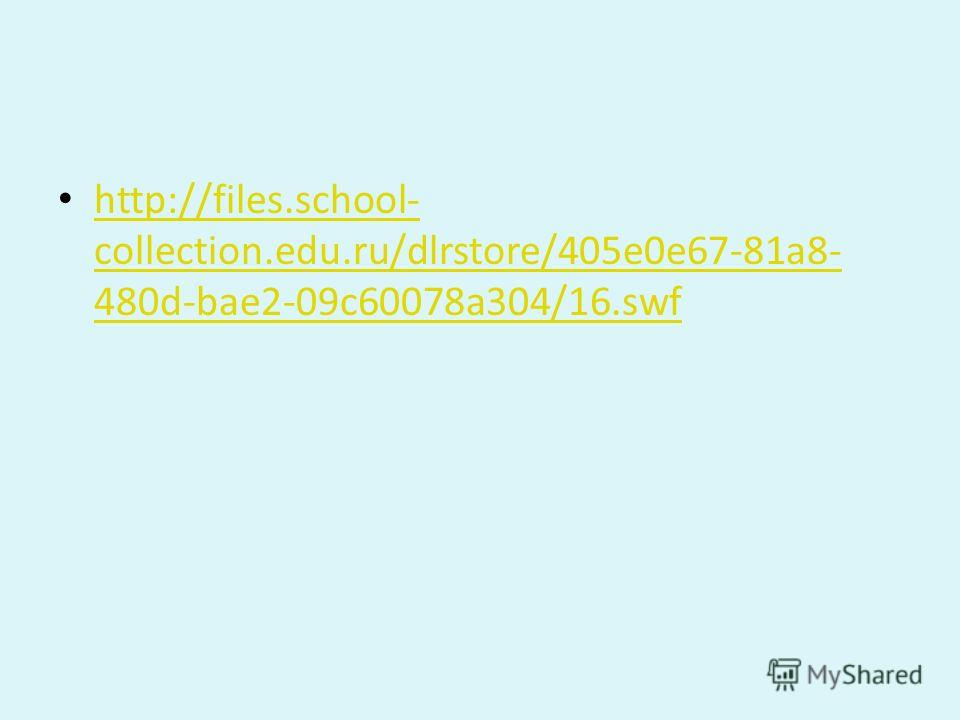 http://files.school- collection.edu.ru/dlrstore/405e0e67-81a8- 480d-bae2-09c60078a304/16.swf http://files.school- collection.edu.ru/dlrstore/405e0e67-81a8- 480d-bae2-09c60078a304/16.swf