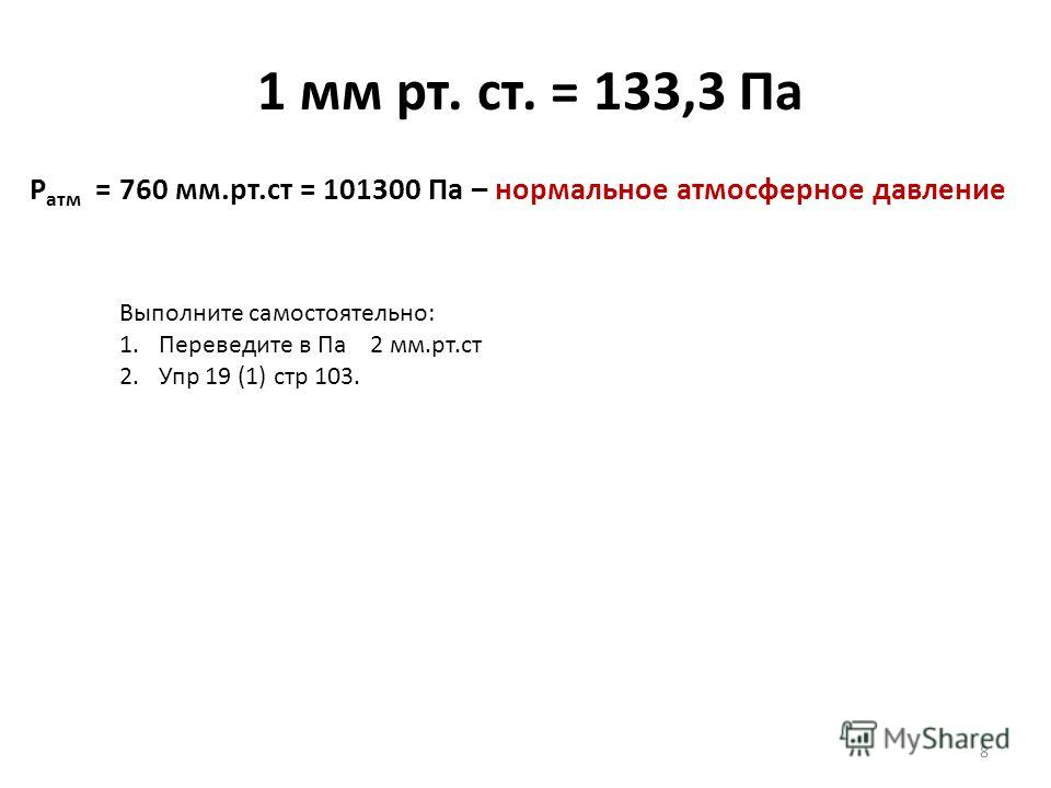 1 мм рт. ст. = 133,3 Па 8 Р атм = 760 мм.рт.ст = 101300 Па – нормальное атмосферное давление Выполните самостоятельно: 1.Переведите в Па 2 мм.рт.ст 2.Упр 19 (1) стр 103.