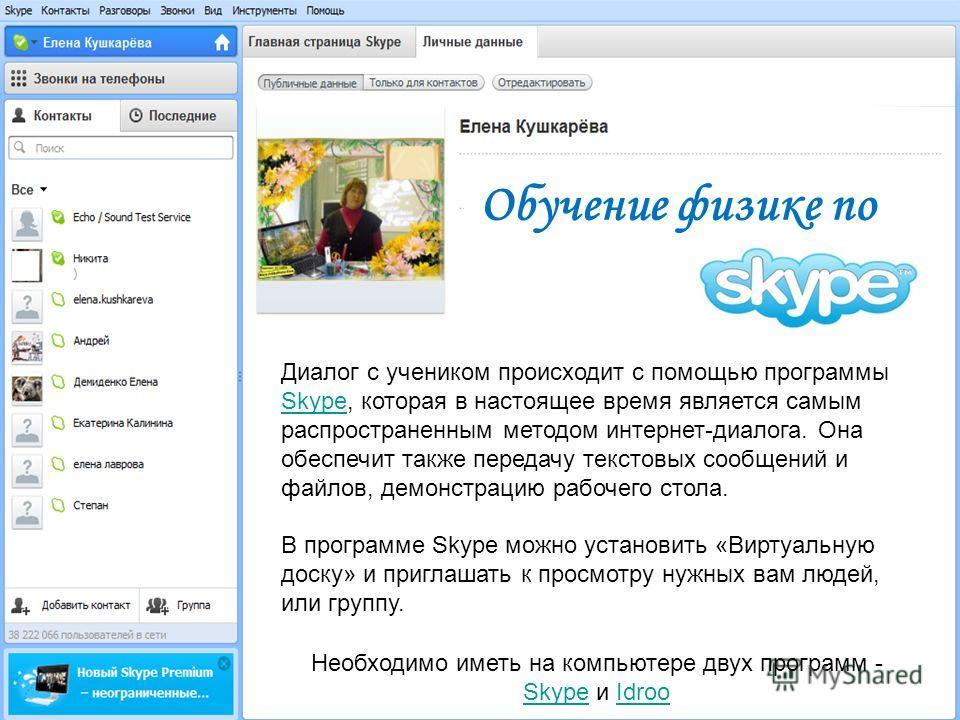 Диалог с учеником происходит с помощью программы Skype, которая в настоящее время является самым распространенным методом интернет-диалога. Она обеспечит также передачу текстовых сообщений и файлов, демонстрацию рабочего стола. Skype В программе Skyp
