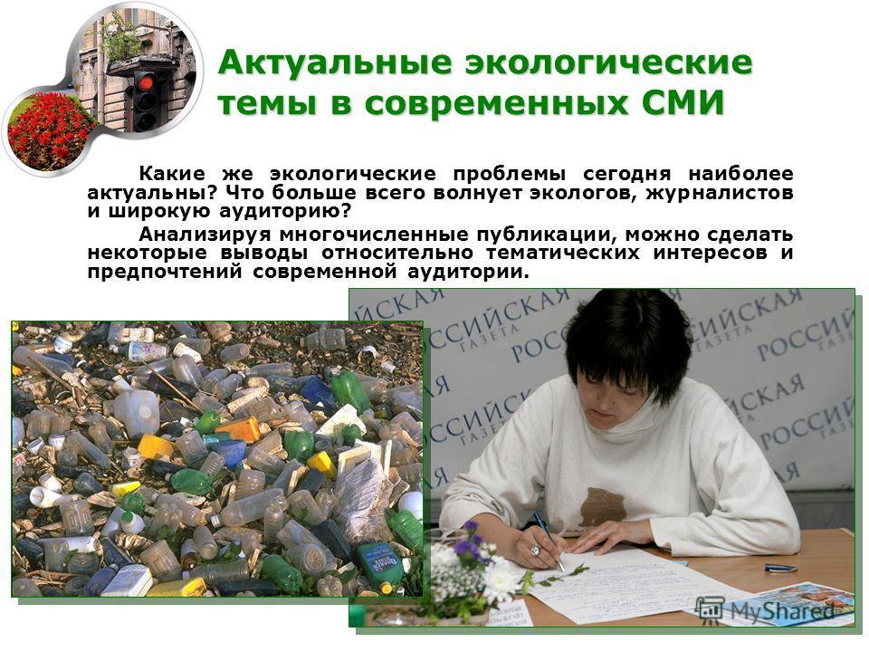 Какие же экологические проблемы сегодня наиболее актуальны? Что больше всего волнует экологов, журналистов и широкую аудиторию? Анализируя многочисленные публикации, можно сделать некоторые выводы относительно тематических интересов и предпочтений со