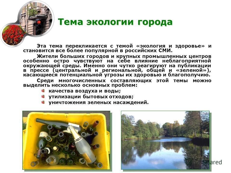 Эта тема перекликается с темой «экология и здоровье» и становится все более популярной в российских СМИ. Жители больших городов и крупных промышленных центров особенно остро чувствуют на себе влияние неблагоприятной окружающей среды. Именно они чутко