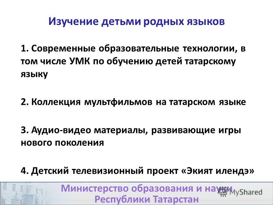 Изучение детьми родных языков 1. Современные образовательные технологии, в том числе УМК по обучению детей татарскому языку 2. Коллекция мультфильмов на татарском языке 3. Аудио-видео материалы, развивающие игры нового поколения 4. Детский телевизион