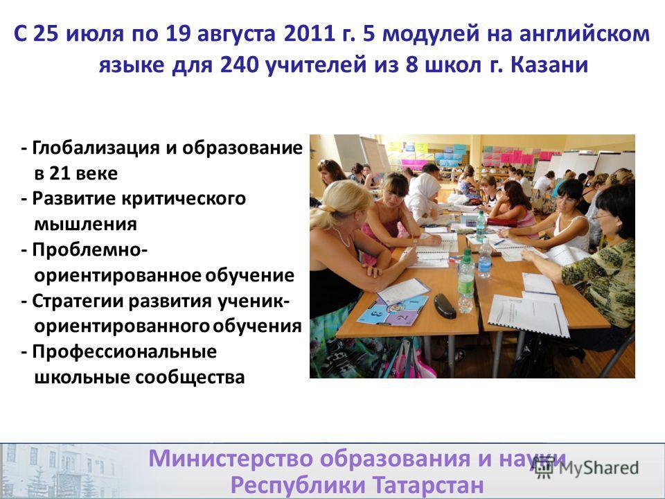 С 25 июля по 19 августа 2011 г. 5 модулей на английском языке для 240 учителей из 8 школ г. Казани - Глобализация и образование в 21 веке - Развитие критического мышления - Проблемно- ориентированное обучение - Стратегии развития ученик- ориентирован
