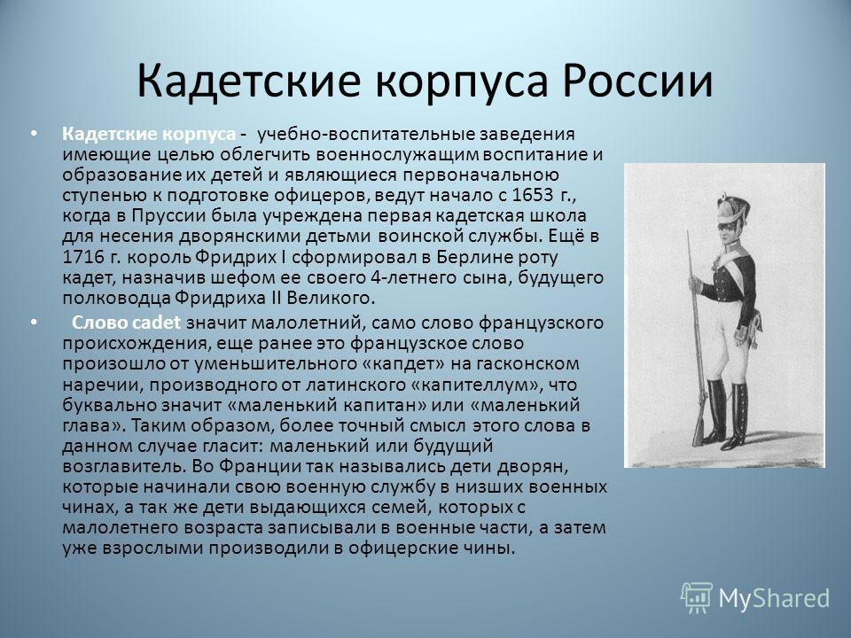 Кадетские корпуса России Кадетские корпуса - учебно-воспитательные заведения имеющие целью облегчить военнослужащим воспитание и образование их детей и являющиеся первоначальною ступенью к подготовке офицеров, ведут начало с 1653 г., когда в Пруссии