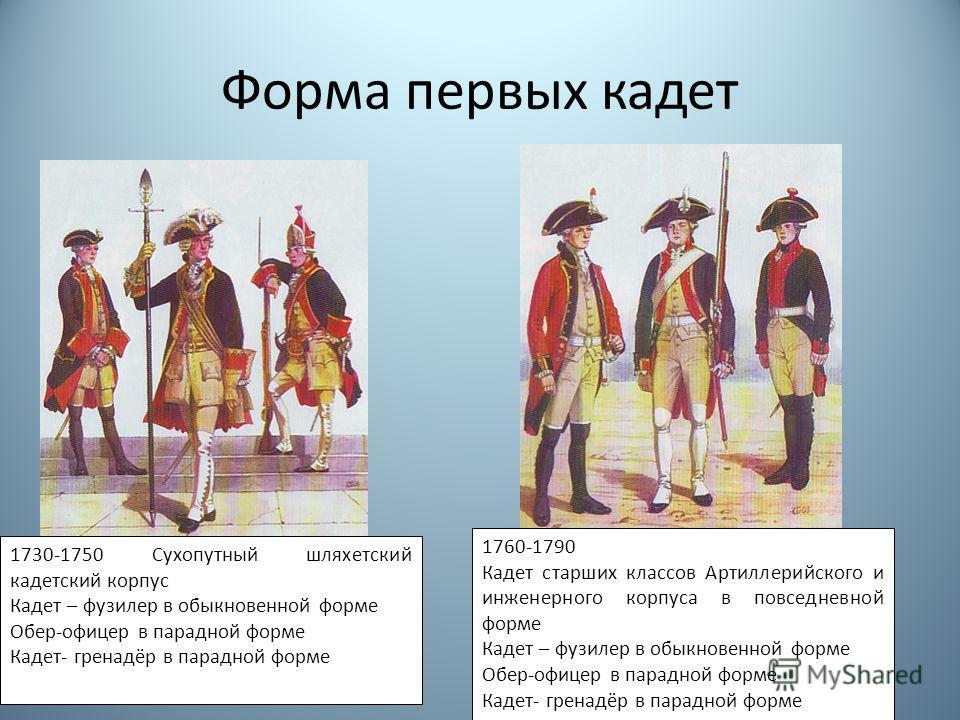Форма первых кадет 1730-1750 Сухопутный шляхетский кадетский корпус Кадет – фузилер в обыкновенной форме Обер-офицер в парадной форме Кадет- гренадёр в парадной форме 1760-1790 Кадет старших классов Артиллерийского и инженерного корпуса в повседневно
