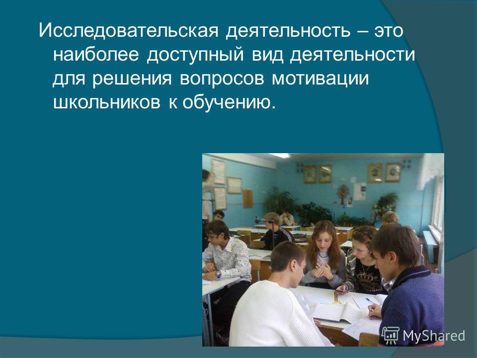 Исследовательская деятельность – это наиболее доступный вид деятельности для решения вопросов мотивации школьников к обучению.
