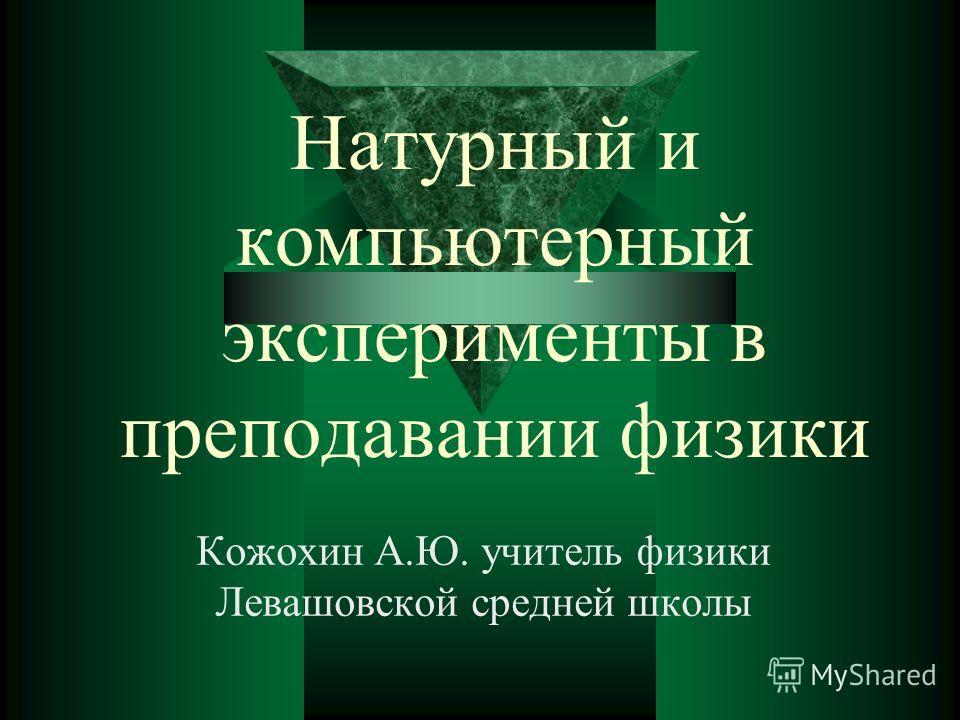 Натурный и компьютерный эксперименты в преподавании физики Кожохин А.Ю. учитель физики Левашовской средней школы