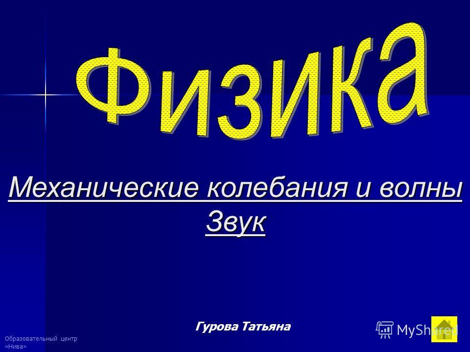 Образовательный центр «Нива» Гурова Татьяна Механические колебания и волны Звук